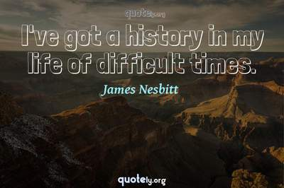 Photo Quote of I've got a history in my life of difficult times.