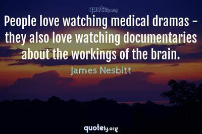 Photo Quote of People love watching medical dramas - they also love watching documentaries about the workings of the brain.