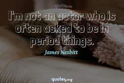 Photo Quote of I'm not an actor who is often asked to be in period things.