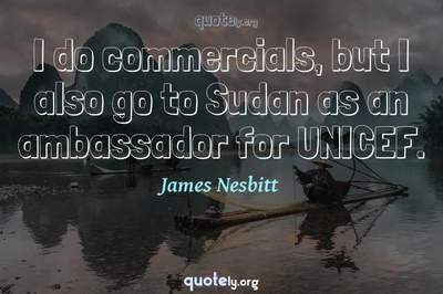 Photo Quote of I do commercials, but I also go to Sudan as an ambassador for UNICEF.