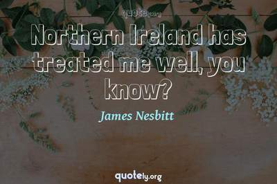 Photo Quote of Northern Ireland has treated me well, you know?