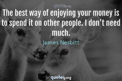 Photo Quote of The best way of enjoying your money is to spend it on other people. I don't need much.