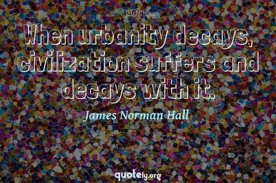 Photo Quote of When urbanity decays, civilization suffers and decays with it.