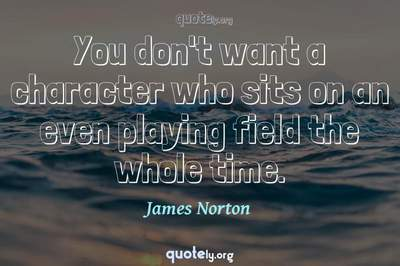 Photo Quote of You don't want a character who sits on an even playing field the whole time.