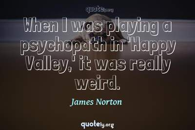 Photo Quote of When I was playing a psychopath in 'Happy Valley,' it was really weird.