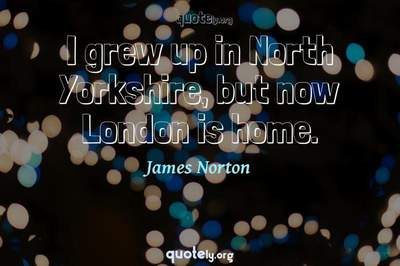 Photo Quote of I grew up in North Yorkshire, but now London is home.
