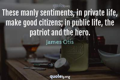 Photo Quote of These manly sentiments, in private life, make good citizens; in public life, the patriot and the hero.