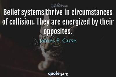 Photo Quote of Belief systems thrive in circumstances of collision. They are energized by their opposites.