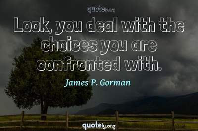 Photo Quote of Look, you deal with the choices you are confronted with.