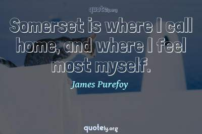 Photo Quote of Somerset is where I call home, and where I feel most myself.