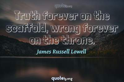 Photo Quote of Truth forever on the scaffold, wrong forever on the throne.