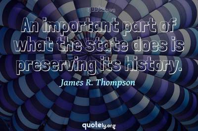 Photo Quote of An important part of what the state does is preserving its history.