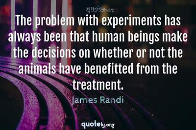 Photo Quote of The problem with experiments has always been that human beings make the decisions on whether or not the animals have benefitted from the treatment.
