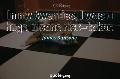 Photo Quote of In my twenties, I was a huge, insane risk-taker.