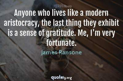 Photo Quote of Anyone who lives like a modern aristocracy, the last thing they exhibit is a sense of gratitude. Me, I'm very fortunate.