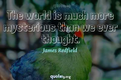 Photo Quote of The world is much more mysterious than we ever thought.