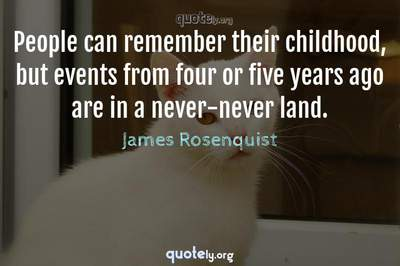Photo Quote of People can remember their childhood, but events from four or five years ago are in a never-never land.