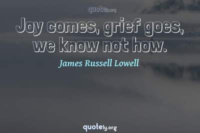 Photo Quote of Joy comes, grief goes, we know not how.