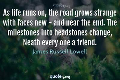 Photo Quote of As life runs on, the road grows strange with faces new - and near the end. The milestones into headstones change, Neath every one a friend.