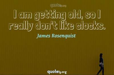 Photo Quote of I am getting old, so I really don't like clocks.