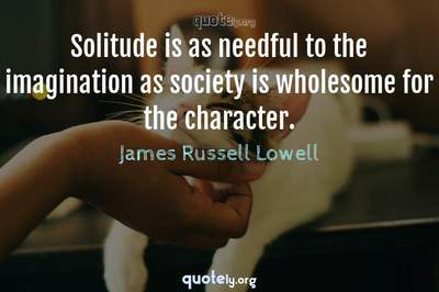 Photo Quote of Solitude is as needful to the imagination as society is wholesome for the character.