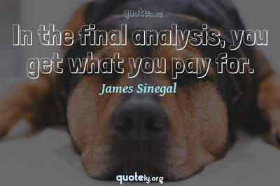 Photo Quote of In the final analysis, you get what you pay for.