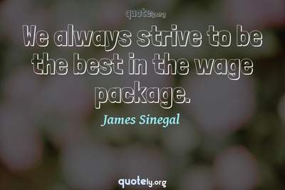 Photo Quote of We always strive to be the best in the wage package.