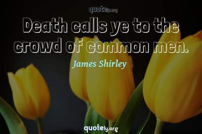 Photo Quote of Death calls ye to the crowd of common men.