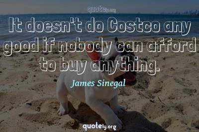 Photo Quote of It doesn't do Costco any good if nobody can afford to buy anything.