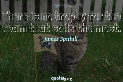 Photo Quote of There is no trophy for the team that sails the most.