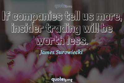 Photo Quote of If companies tell us more, insider trading will be worth less.