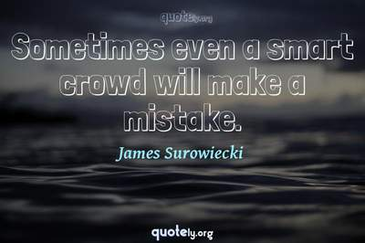 Photo Quote of Sometimes even a smart crowd will make a mistake.
