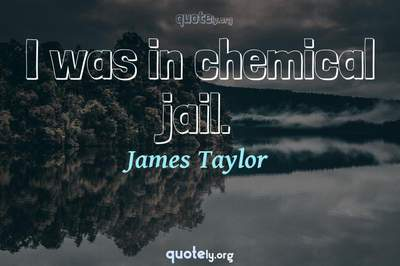 Photo Quote of I was in chemical jail.