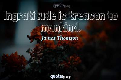 Photo Quote of Ingratitude is treason to mankind.