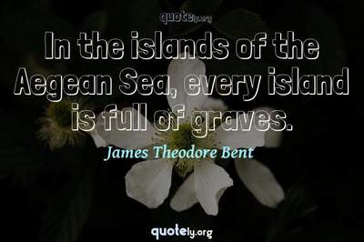 Photo Quote of In the islands of the Aegean Sea, every island is full of graves.