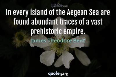 Photo Quote of In every island of the Aegean Sea are found abundant traces of a vast prehistoric empire.