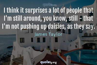 Photo Quote of I think it surprises a lot of people that I'm still around, you know, still - that I'm not pushing up daisies, as they say.