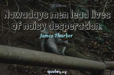 Photo Quote of Nowadays men lead lives of noisy desperation.