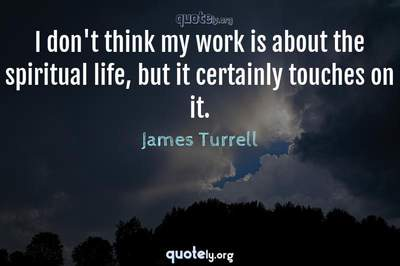 Photo Quote of I don't think my work is about the spiritual life, but it certainly touches on it.