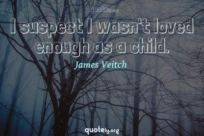 Photo Quote of I suspect I wasn't loved enough as a child.