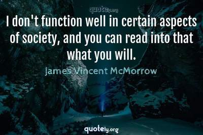 Photo Quote of I don't function well in certain aspects of society, and you can read into that what you will.