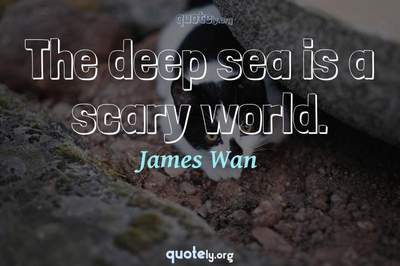 Photo Quote of The deep sea is a scary world.