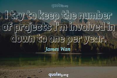Photo Quote of I try to keep the number of projects I'm involved in down to one per year.