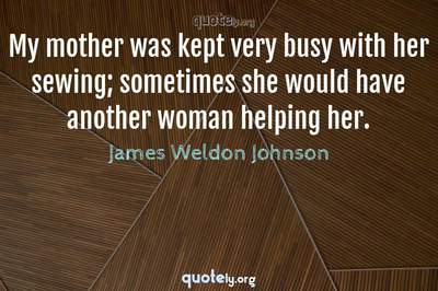 Photo Quote of My mother was kept very busy with her sewing; sometimes she would have another woman helping her.