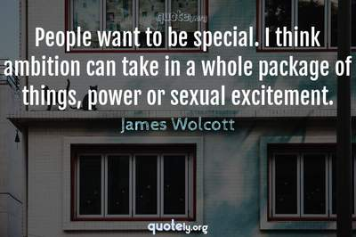 Photo Quote of People want to be special. I think ambition can take in a whole package of things, power or sexual excitement.