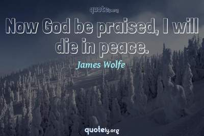 Photo Quote of Now God be praised, I will die in peace.