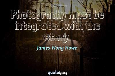 Photo Quote of Photography must be integrated with the story.