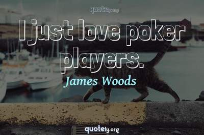 Photo Quote of I just love poker players.