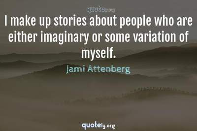 Photo Quote of I make up stories about people who are either imaginary or some variation of myself.