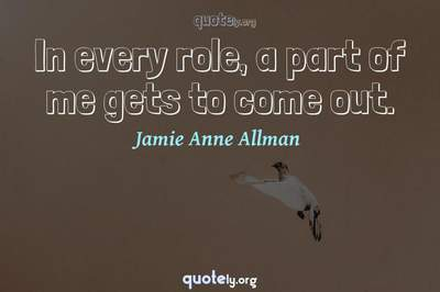 Photo Quote of In every role, a part of me gets to come out.